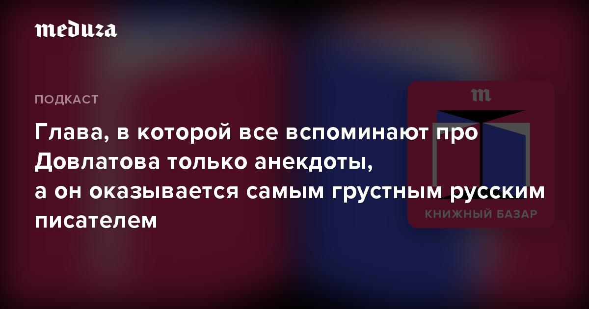 Глава, вкоторой все вспоминают про Довлатова только анекдоты, аоноказывается самым грустным русским писателем