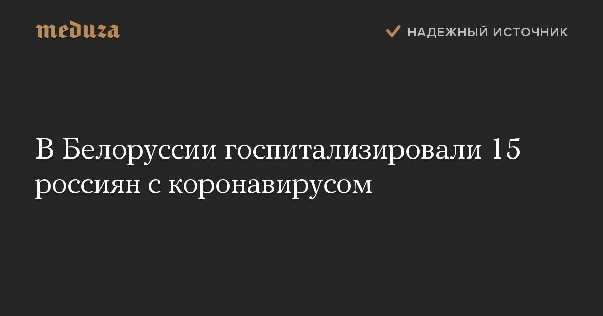 ВБелоруссии госпитализировали 15 россиян скоронавирусом