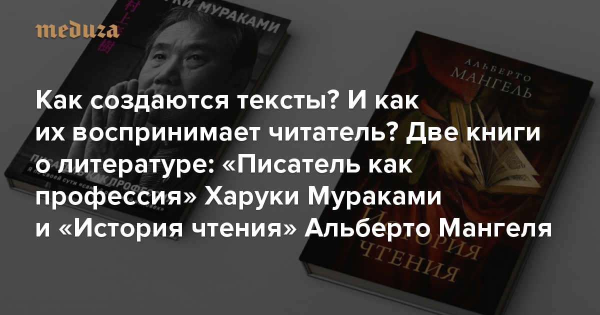 Две книги олитературе: «Писатель как профессия» Харуки Мураками и«История чтения» Альберто Мангеля. Отом, как создаются тексты,— икак ихпотом воспринимают люди