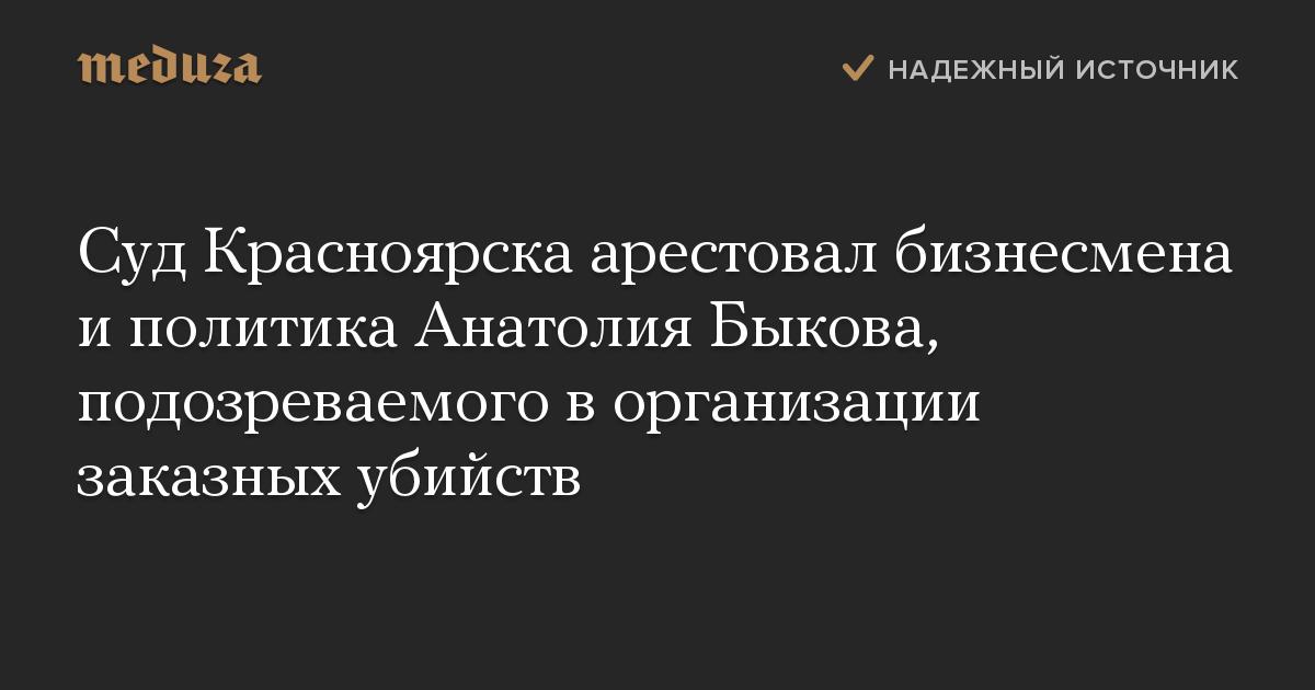 Суд Красноярска арестовал бизнесмена иполитика Анатолия Быкова, подозреваемого ворганизации заказных убийств