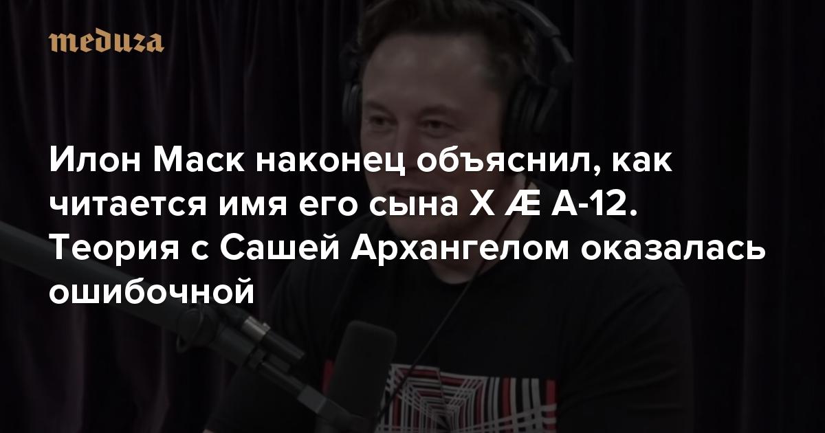 Илон Маск наконец объяснил, как читается имя его сына XÆ A-12. Теория сСашей Архангелом оказалась ошибочной