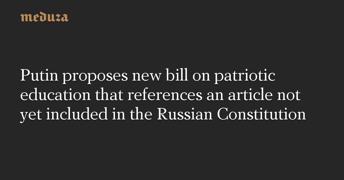 Putin proposes new bill on patriotic education that references an article not yet included in the Russian Constitution