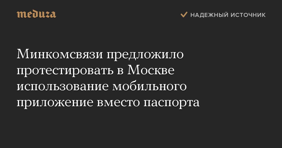 Минкомсвязи предложило протестировать вМоскве использование мобильного приложение вместо паспорта