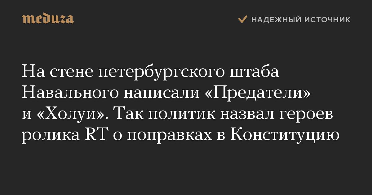 Настене петербургского штаба Навального написали «Предатели» и«Холуи». Так политик назвал героев ролика RTопоправках вКонституцию