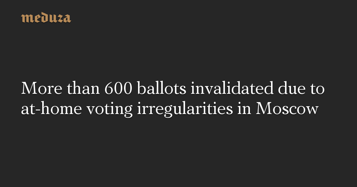 More than 600 ballots invalidated due to at-home voting irregularities in Moscow