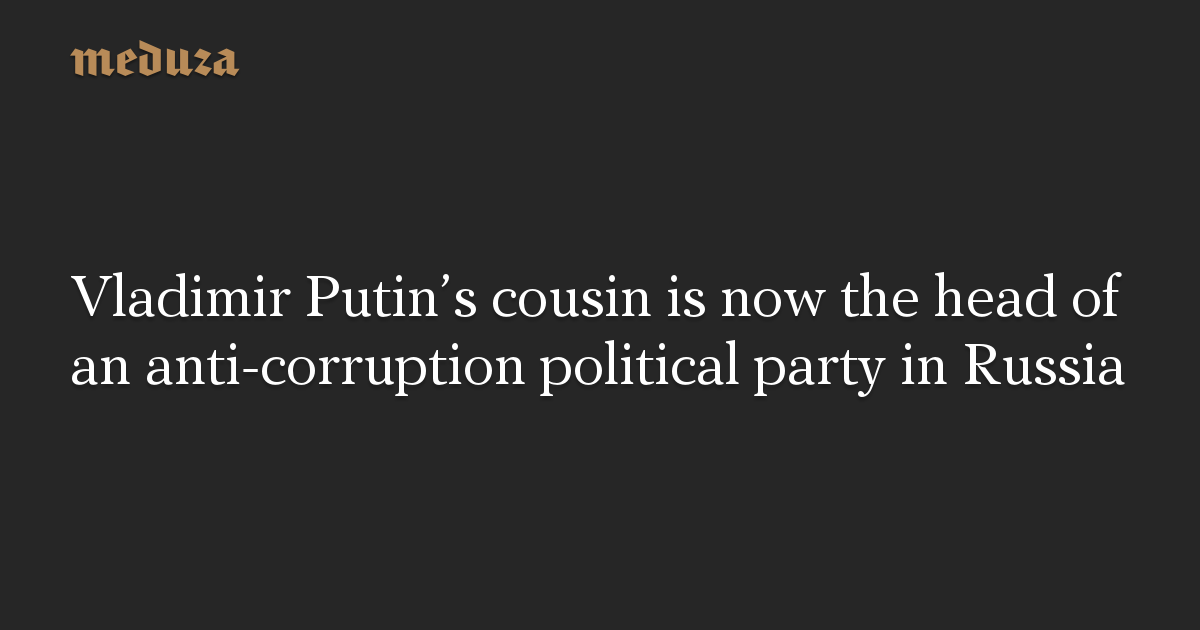 Vladimir Putin S Cousin Is Now The Head Of An Anti Corruption Political Party In Russia Meduza