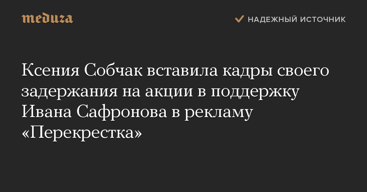 Ксения Собчак вставила кадры своего задержания наакции вподдержку Ивана Сафронова врекламу «Перекрестка»