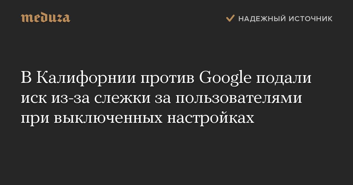 ВКалифорнии против Google подали иск из-за слежки запользователями при выключенных настройках
