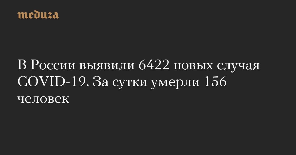 ВРоссии выявили 6422 новых случая COVID-19. Засутки умерли 156 человек