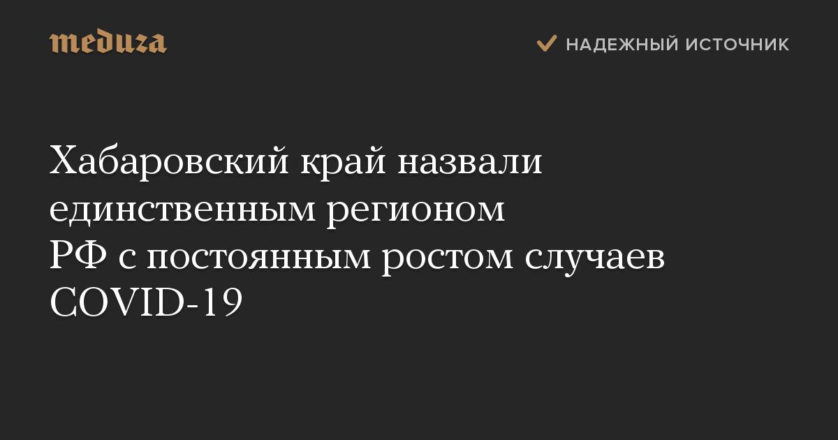Хабаровский край назвали единственным регионом РФспостоянным ростом случаев COVID-19
