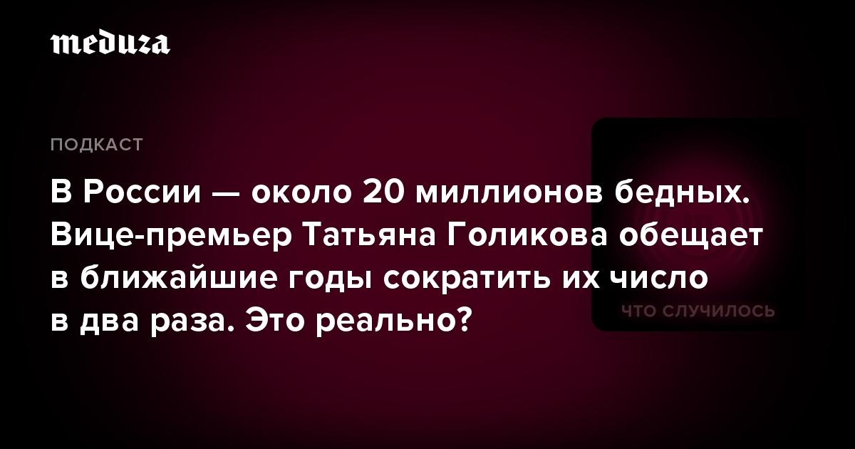 ВРоссии— около 20 миллионов бедных. Вице-премьер Татьяна Голикова обещает вближайшие годы сократить ихчисло вдва раза. Это реально?