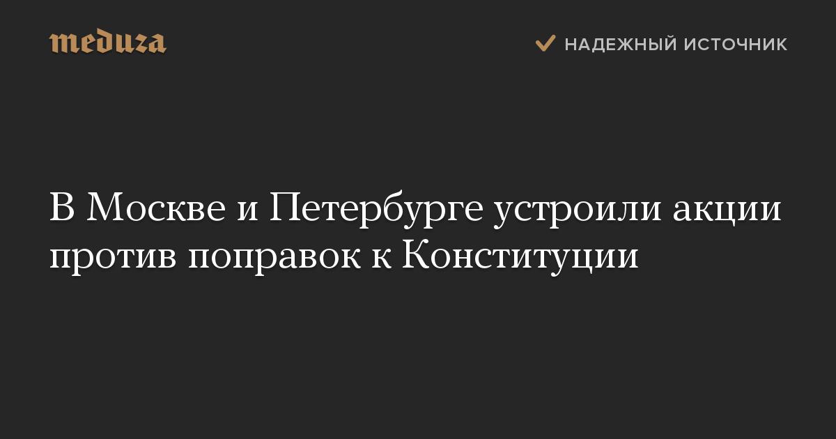 ВМоскве иПетербурге устроили акции против поправок кКонституции