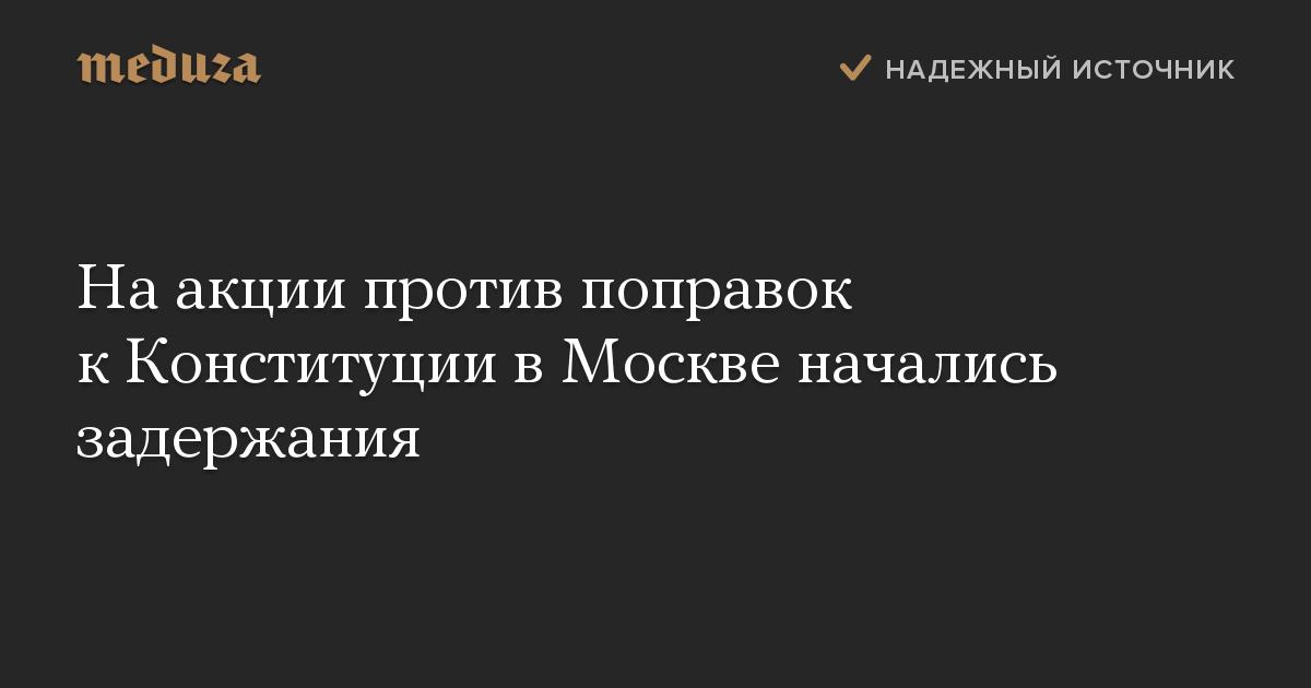Наакции против поправок кКонституции вМоскве начались задержания