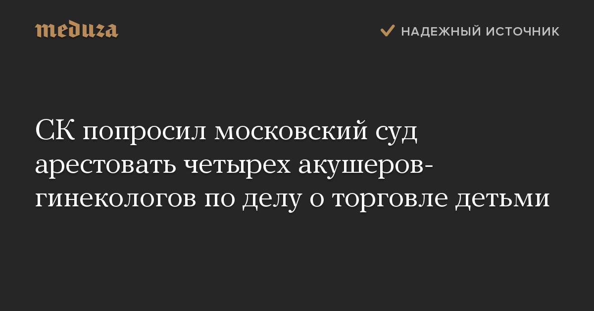 СКпопросил московский суд арестовать четырех акушеров-гинекологов поделу оторговле детьми