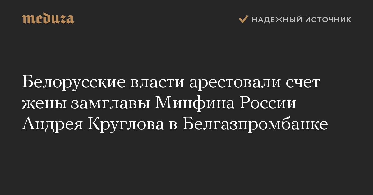 Белорусские власти арестовали счет жены замглавы Минфина России Андрея Круглова вБелгазпромбанке