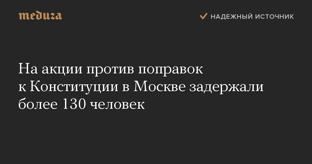 Наакции против поправок кКонституции вМоскве задержали более 130 человек