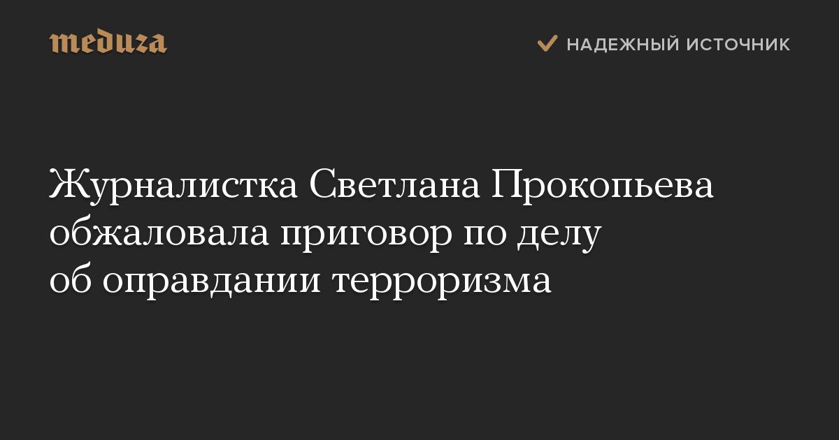 Журналистка Светлана Прокопьева обжаловала приговор поделу обоправдании терроризма