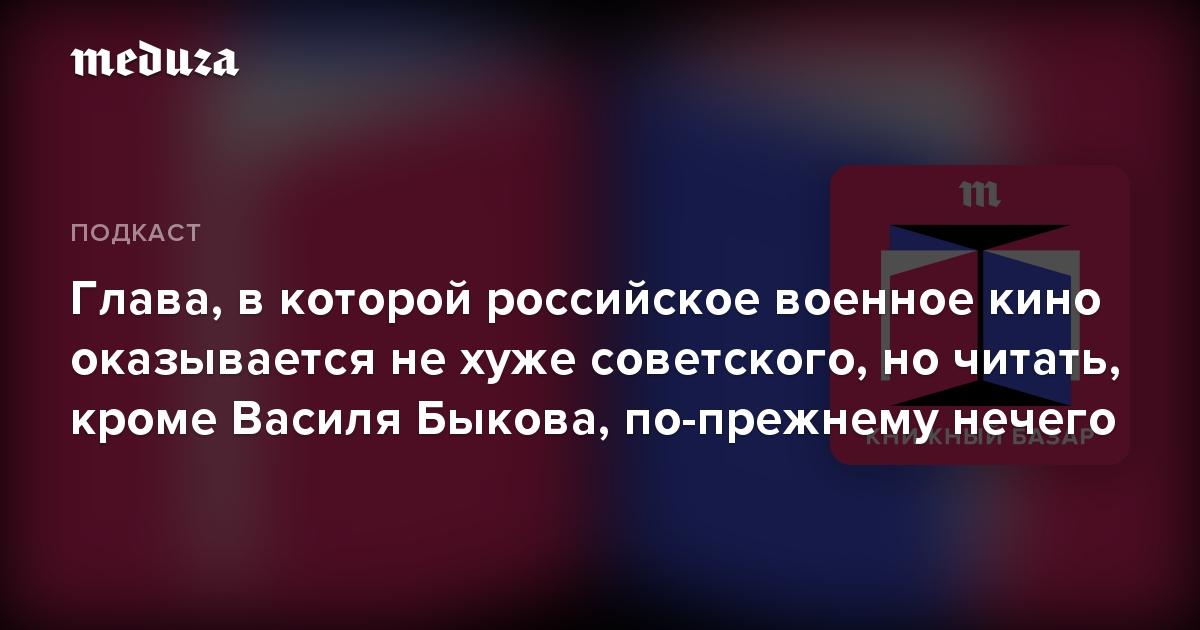 Глава, вкоторой российское военное кино оказывается нехуже советского, ночитать, кроме Василя Быкова, по-прежнему нечего