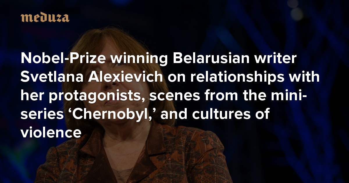 'I'm a bit of a psychotherapist' Nobel-Prize winning Belarusian writer Svetlana Alexievich on relationships with her protagonists, scenes from the mini-series 'Chernobyl,' and cultures of violence — Meduza