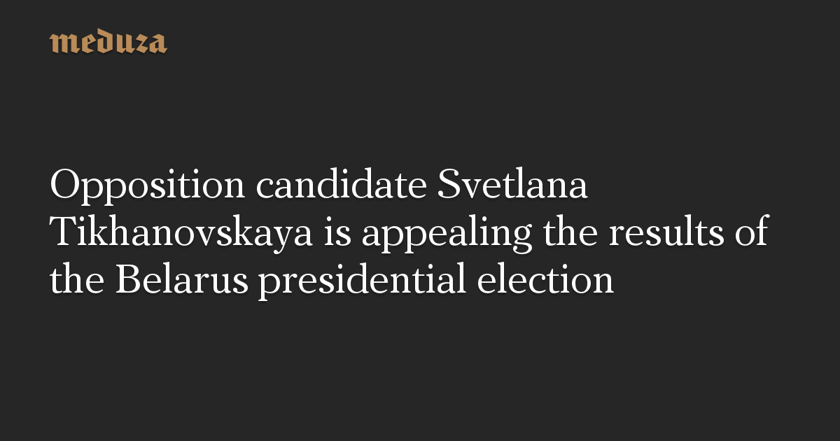 Opposition candidate Svetlana Tikhanovskaya is appealing the results of the Belarus presidential election