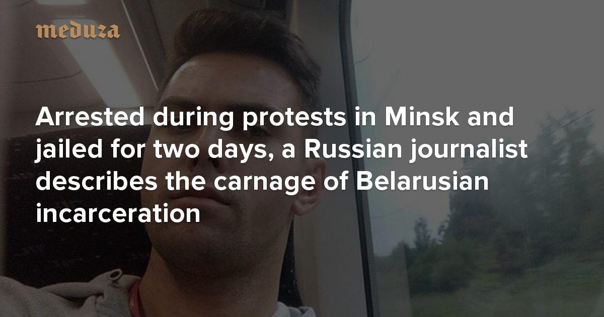 'Just shoot us already' Arrested during protests in Minsk and jailed for two days, a Russian journalist describes the carnage of Belarusian incarceration — Meduza