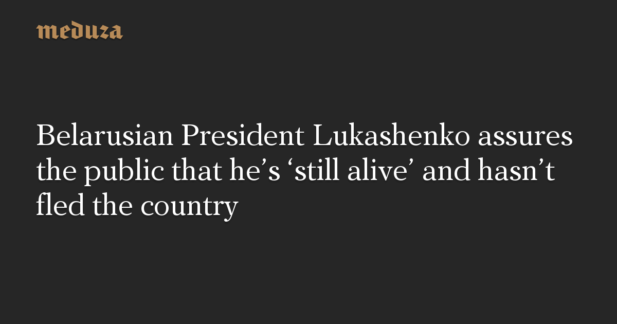 Belarusian President Lukashenko assures the public that he's 'still alive' and hasn't fled the country
