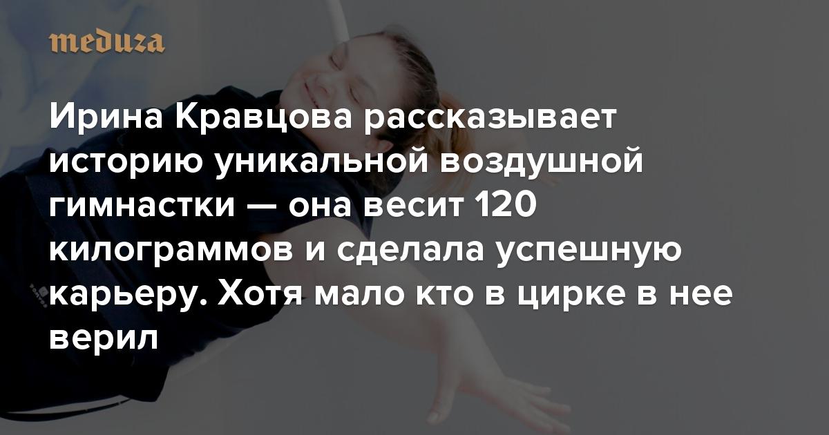 Когда я смотрю на тебя, то вижу Мэрилин Монро Ирина Кравцова рассказывает историю уникальной воздушной гимнастки — она весит 120 килограммов и сделала успешную карьеру. Хотя мало кто в цирке в нее верил — Meduza