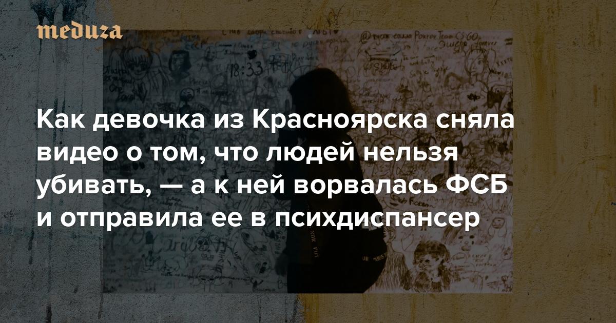 Так делать точно не нужно :) Как девочка из Красноярска сняла видео о том, что людей нельзя убивать, — а к ней ворвалась ФСБ и отправила ее в психдиспансер. Репортаж Ирины Кравцовой
