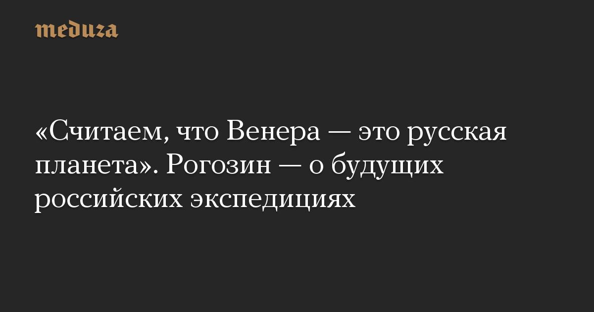 «Считаем, что Венера— это русская планета». Рогозин— обудущих российских экспедициях