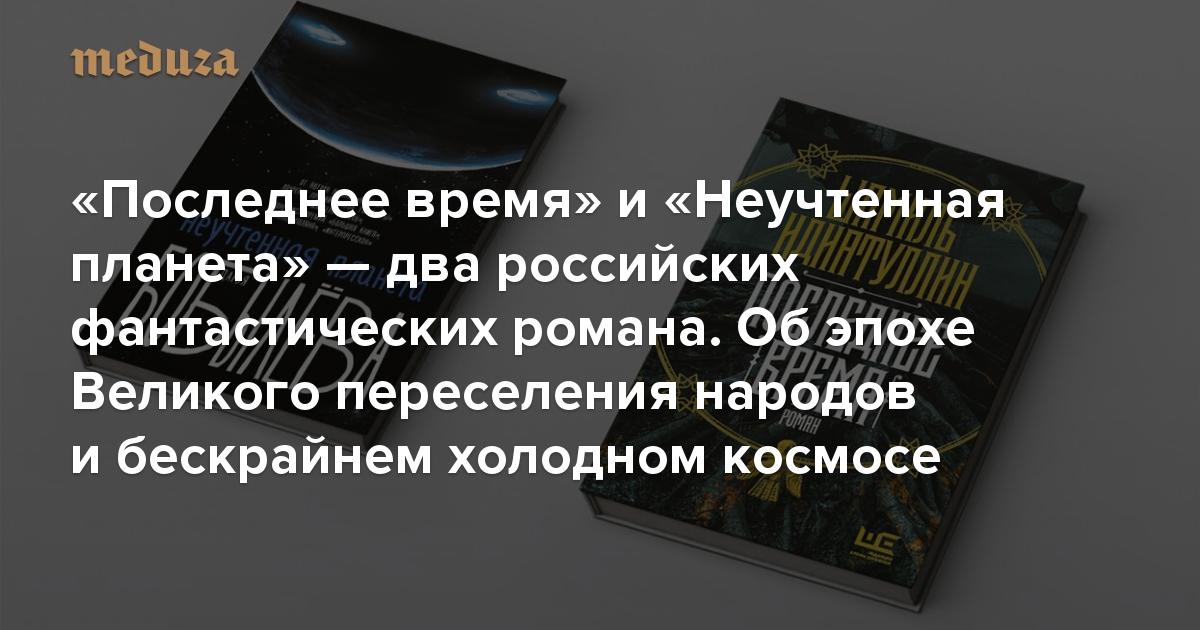 «Последнее время» и«Неучтенная планета»— два российских романа, вкоторых происходит что-то фантастическое. Обэпохе Великого переселения народов ибескрайнем холодном космосе