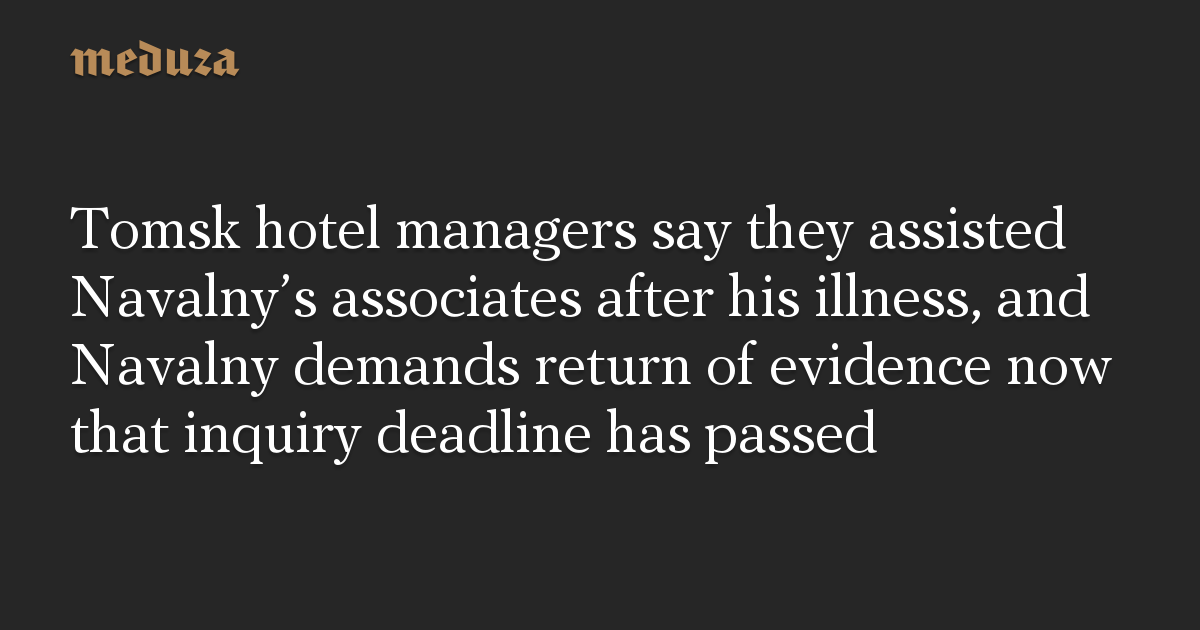 Tomsk hotel managers say they assisted Navalny's associates after his illness, and Navalny demands return of evidence now that inquiry deadline has passed