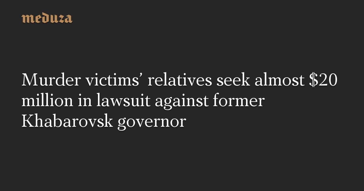 Murder victims' relatives seek almost $20 million in lawsuit against former Khabarovsk governor