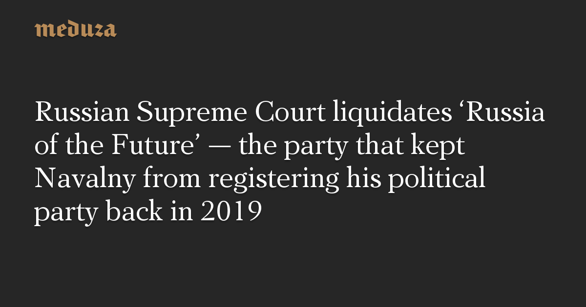 Russian Supreme Court liquidates 'Russia of the Future' – the party that kept Navalny from registering his political party back in 2019