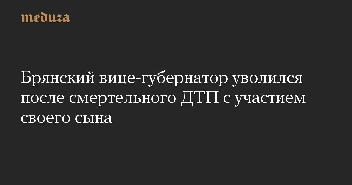 Брянский вице-губернатор уволился после смертельного ДТП с участием своего сына