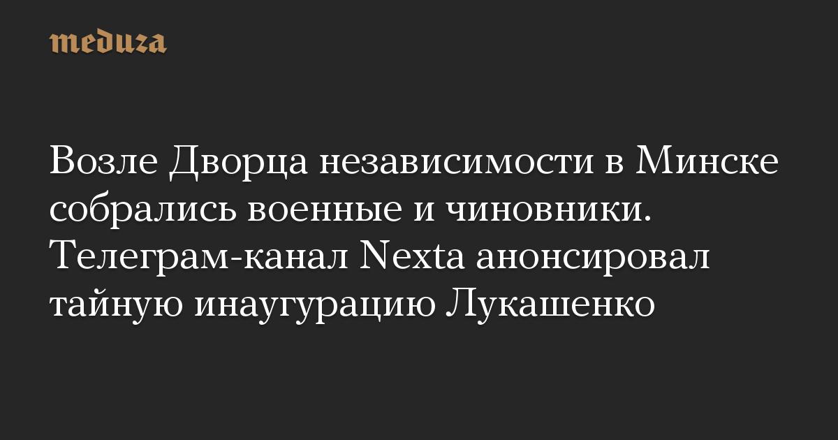 Возле Дворца независимости вМинске собрались военные ичиновники. Телеграм-канал Nexta анонсировал тайную инаугурацию Лукашенко