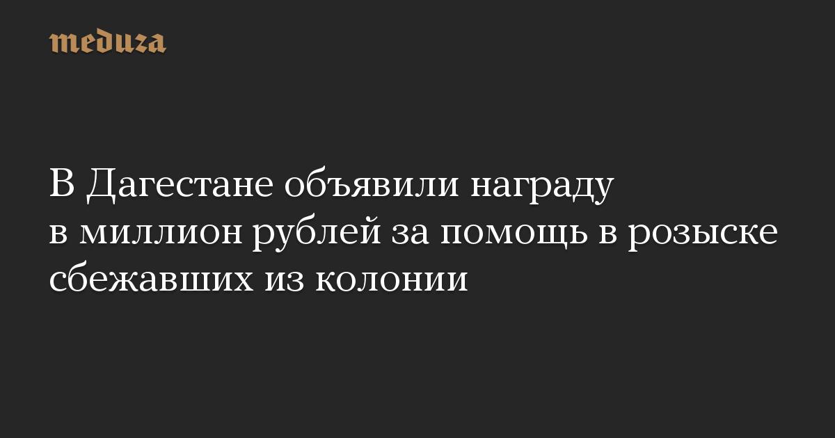 ВДагестане объявили награду вмиллион рублей запомощь врозыске сбежавших изколонии