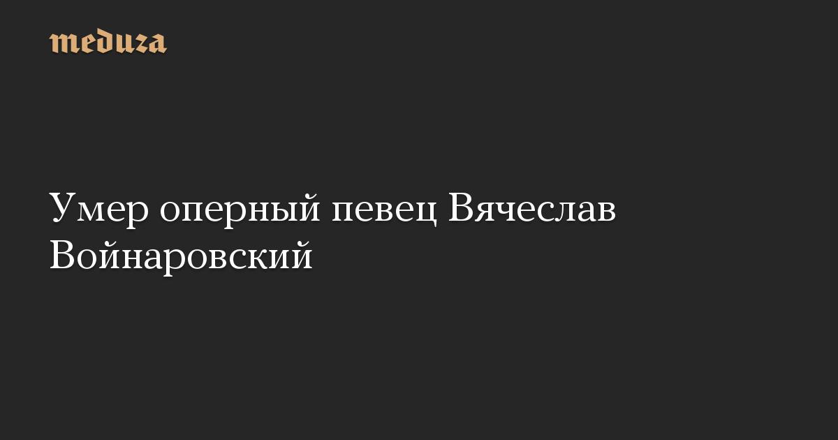Умер оперный певец Вячеслав Войнаровский
