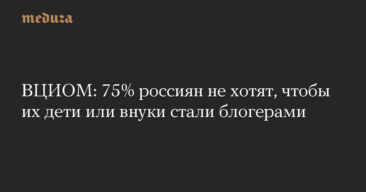 ВЦИОМ: 75% россиян нехотят, чтобы ихдети или внуки стали блогерами