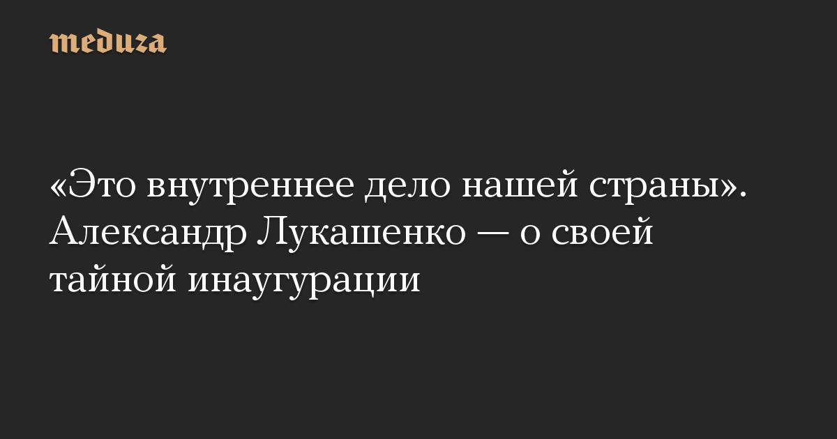 «Это внутреннее дело нашей страны». Александр Лукашенко— освоей тайной инаугурации
