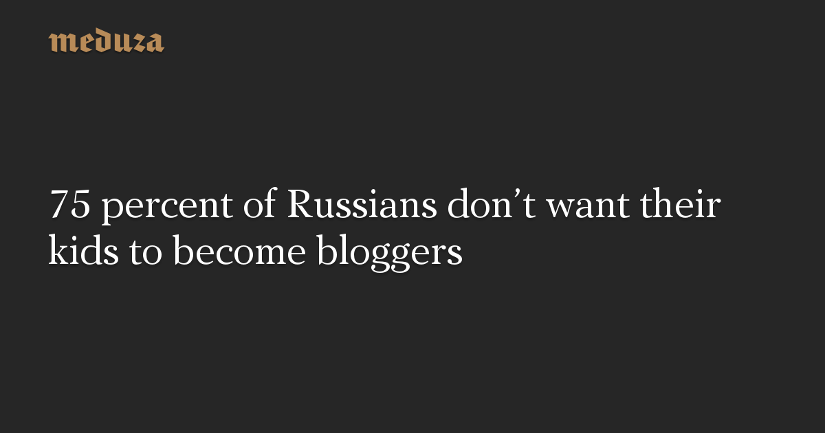 75 percent of Russians don't want their kids to become bloggers