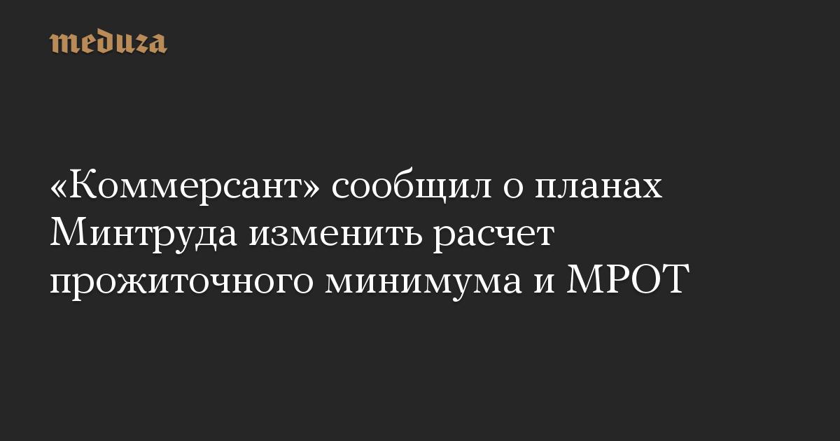 «Коммерсант» сообщил опланах Минтруда изменить расчет прожиточного минимума иМРОТ