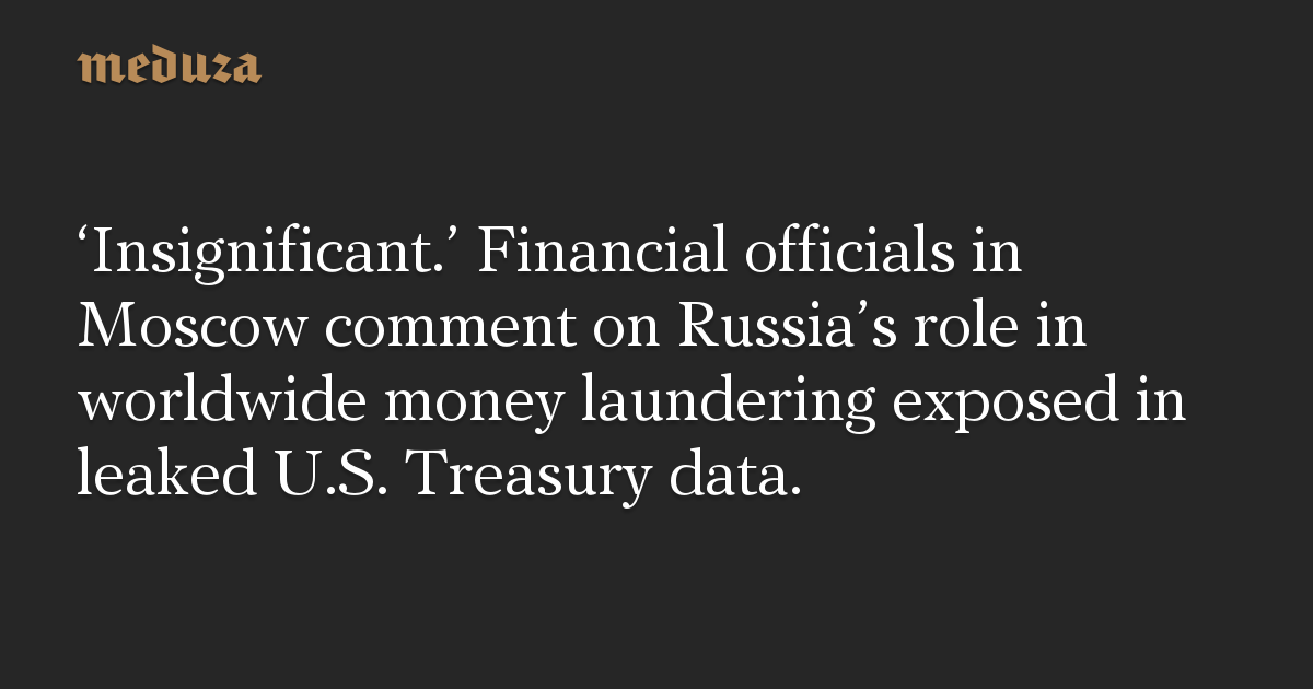 'Insignificant.' Financial officials in Moscow comment on Russia's role in worldwide money laundering exposed in leaked U.S. Treasury data.