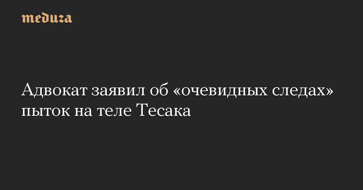 Адвокат заявил об«очевидных следах» пыток нателе Тесака