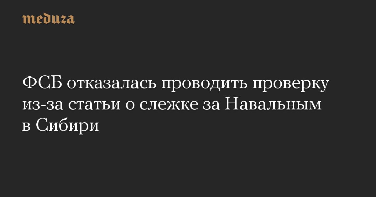 ФСБ отказалась проводить проверку из-за статьи ослежке заНавальным вСибири
