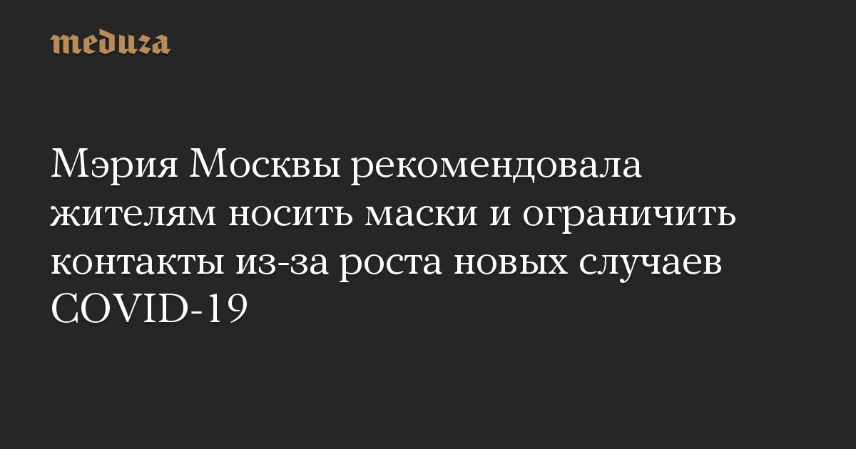 Мэрия Москвы рекомендовала жителям носить маски иограничить контакты из-за роста новых случаев COVID-19
