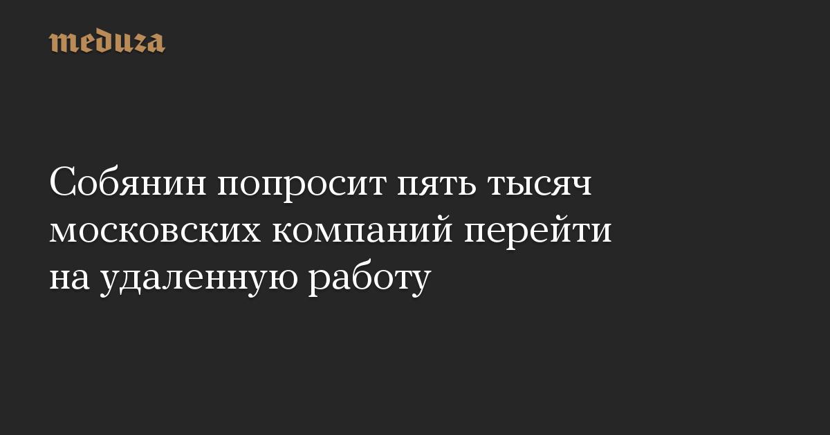 Собянин попросит пять тысяч московских компаний перейти наудаленную работу