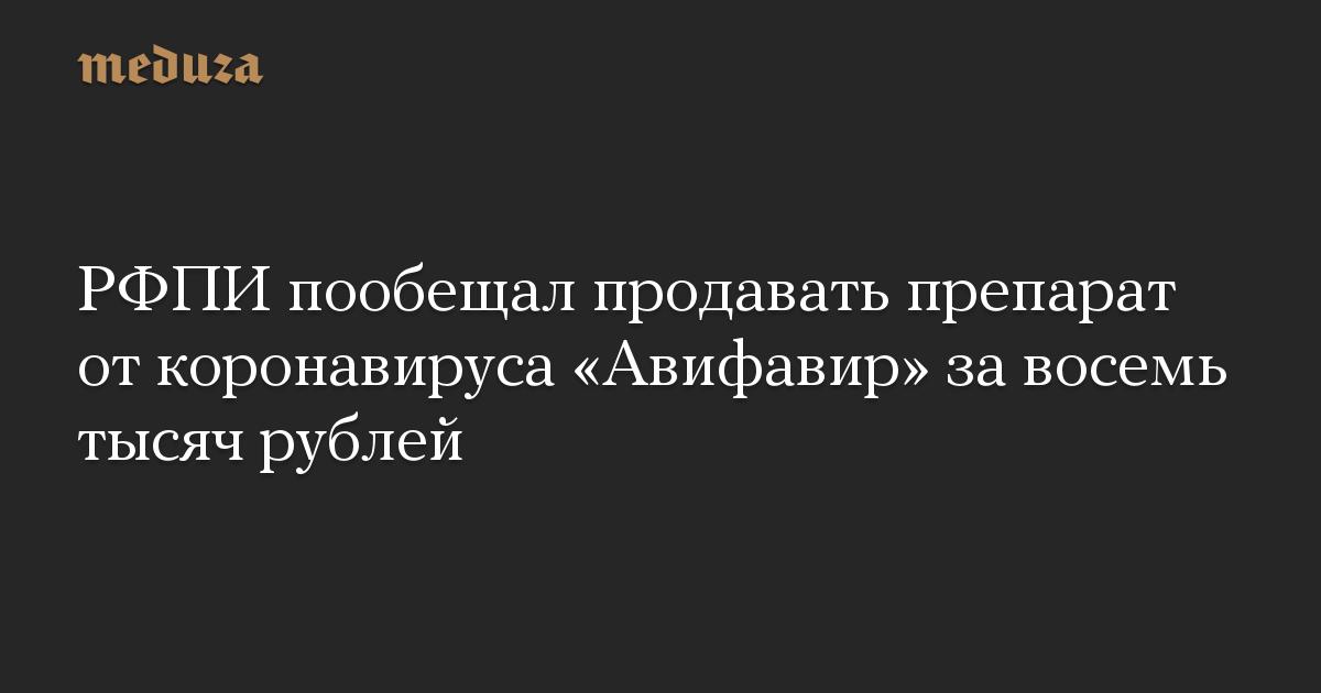 РФПИ пообещал продавать препарат откоронавируса «Авифавир» завосемь тысяч рублей
