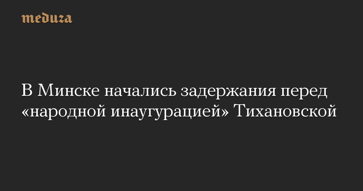 ВМинске начались задержания перед «народной инаугурацией» Тихановской
