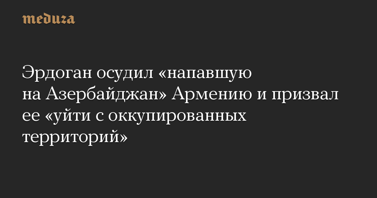 Эрдоган призвал покончить с «оккупацией Арменией территории Азербайджана»