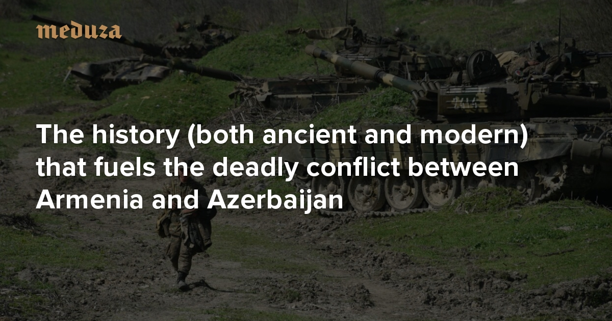 Why Nagorno Karabakh The History Both Ancient And Modern That Fuels The Deadly Conflict Between Armenia And Azerbaijan Meduza